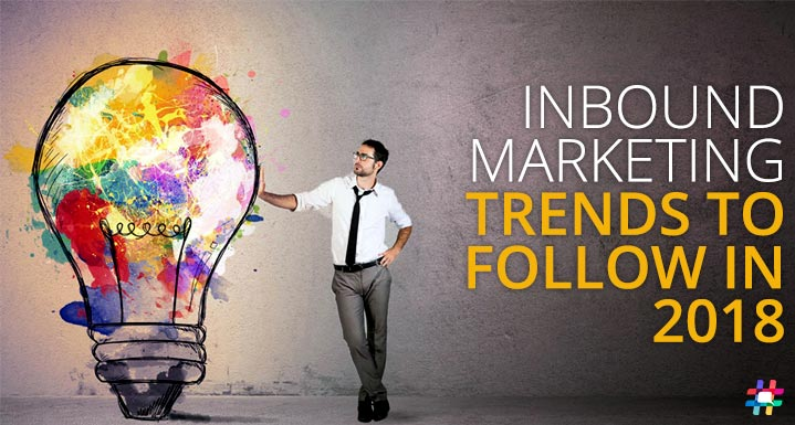 Grow Your Business Online with Inbound Marketing: Trends to Lookout for in 2018