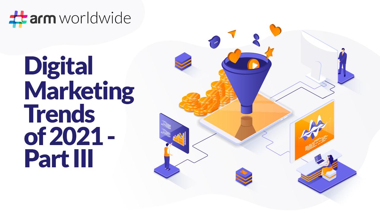 Digital Marketing Trends of 2021 – Part III